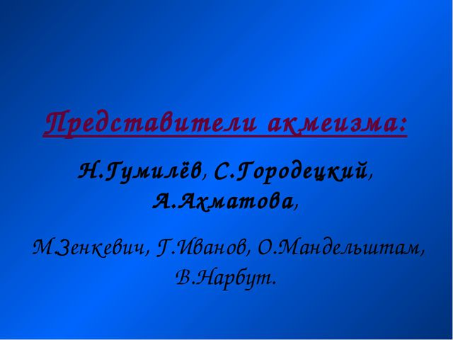 Представители акмеизма: Н.Гумилёв, С.Городецкий, А.Ахматова, М.Зенкевич, Г.Ив...