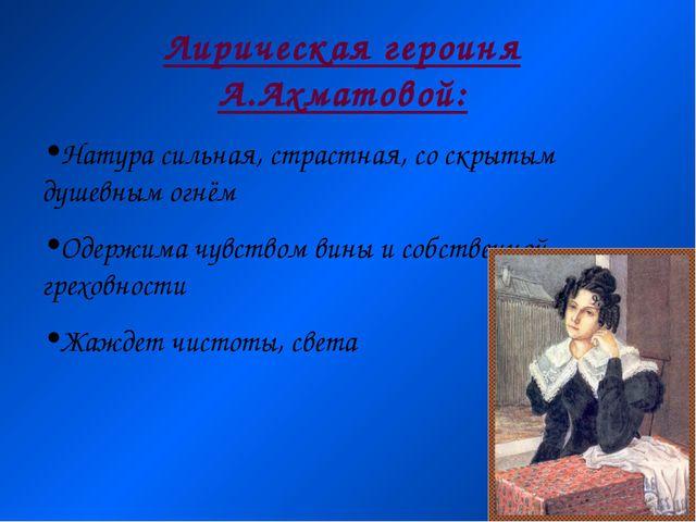Лирическая героиня А.Ахматовой: Натура сильная, страстная, со скрытым душевны...