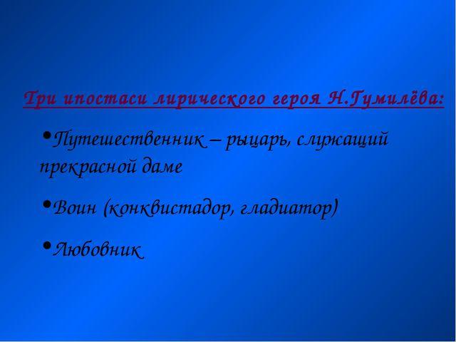 Три ипостаси лирического героя Н.Гумилёва: Путешественник – рыцарь, служащий...