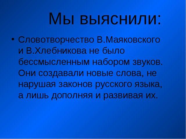 Мы выяснили: Словотворчество В.Маяковского и В.Хлебникова не было бессмыслен...