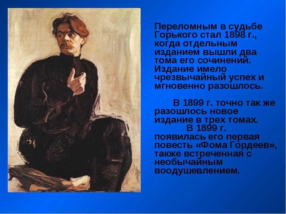 Переломным в судьбе Горького стал 1898 г., когда отдельным изданием вышли дв...