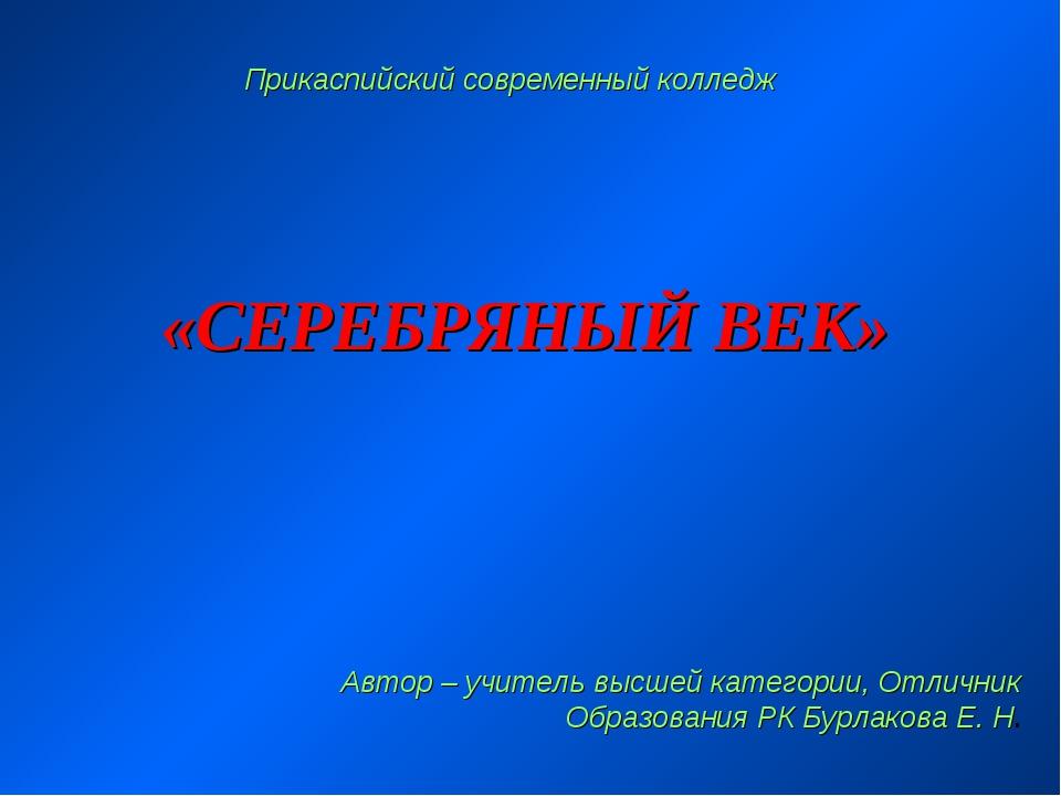 «СЕРЕБРЯНЫЙ ВЕК» Прикаспийский современный колледж Автор – учитель высшей кат...
