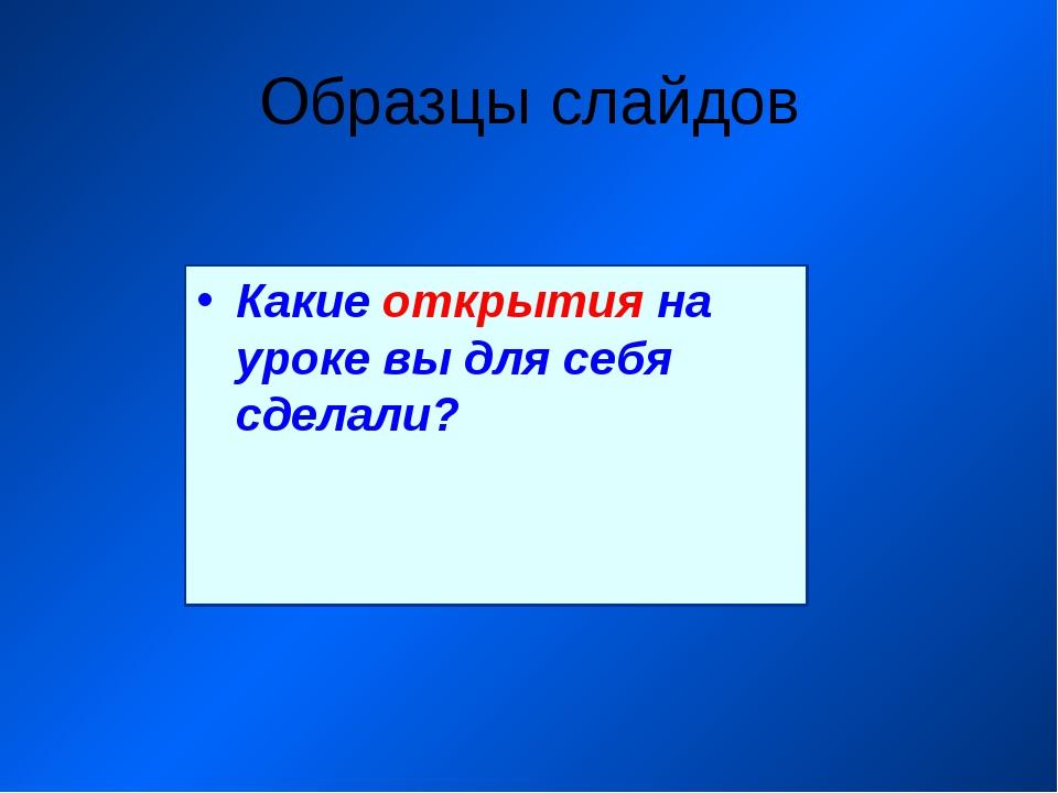 Образцы слайдов Какие открытия на уроке вы для себя сделали?