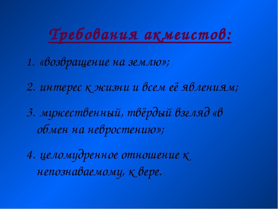 Требования акмеистов: «возвращение на землю»; интерес к жизни и всем её явлен...
