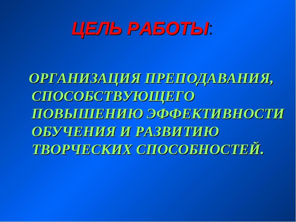 ЦЕЛЬ РАБОТЫ: ОРГАНИЗАЦИЯ ПРЕПОДАВАНИЯ, СПОСОБСТВУЮЩЕГО ПОВЫШЕНИЮ ЭФФЕКТИВНОС...