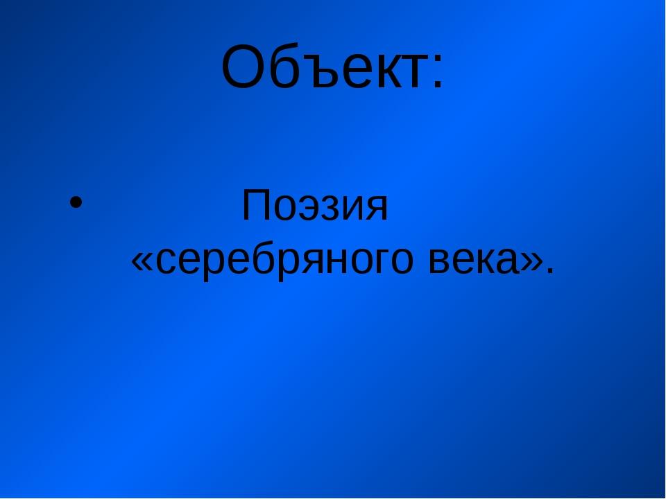 Объект: Поэзия «серебряного века».