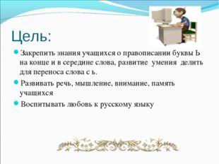 Цель: Закрепить знания учащихся о правописании буквы Ь на конце и в середине