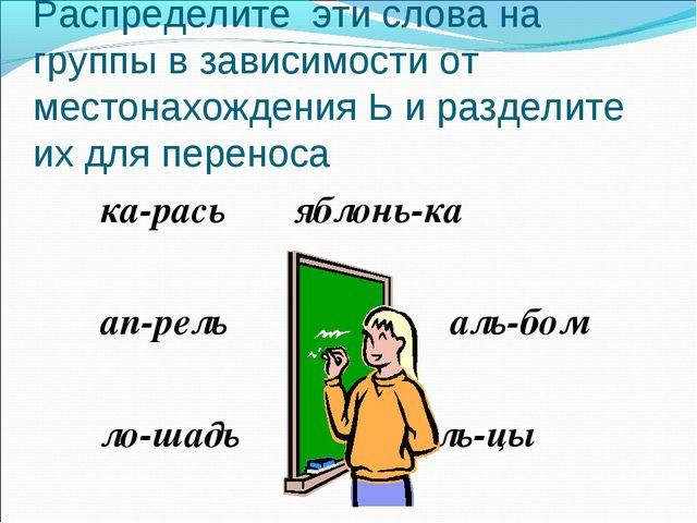 Распределите эти слова на группы в зависимости от местонахождения Ь и раздели...