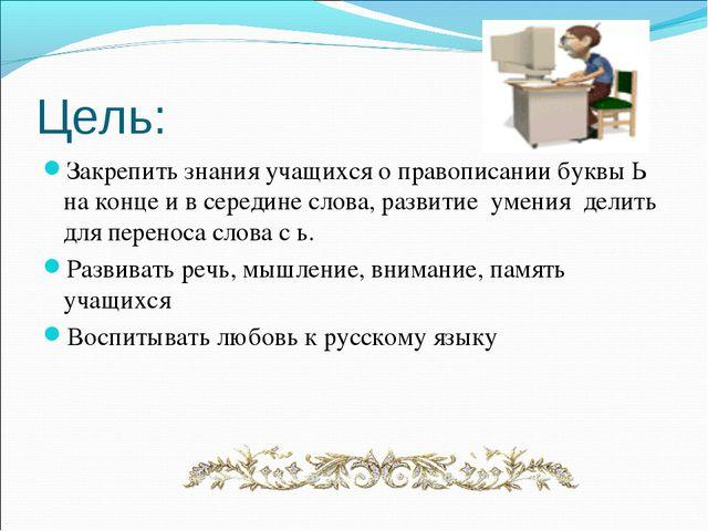 Цель: Закрепить знания учащихся о правописании буквы Ь на конце и в середине...