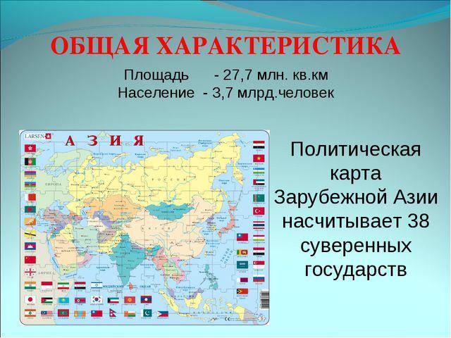 ОБЩАЯ ХАРАКТЕРИСТИКА Площадь - 27,7 млн. кв.км Население - 3,7 млрд.человек П...