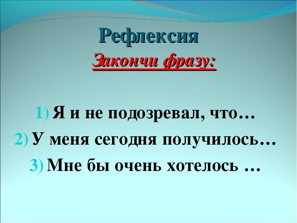 Рефлексия Закончи фразу: Я и не подозревал, что… У меня сегодня получилось… М...
