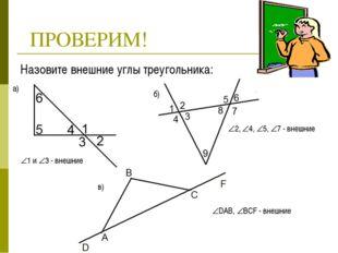 ПРОВЕРИМ! Назовите внешние углы треугольника: а) б) в) 1 и 3 - внешние 2,
