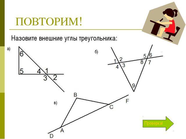 ПОВТОРИМ! Назовите внешние углы треугольника: а) б) в) Проверка!