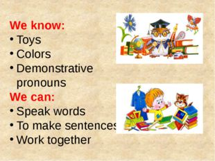 We know: Toys Colors Demonstrative pronouns We can: Speak words To make sente
