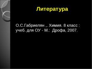 Литература О.С.Габриелян ,. Химия. 8 класс : учеб. для ОУ - М.: Дрофа, 2007.