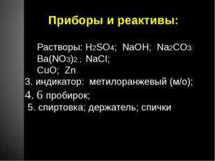 Приборы и реактивы: Растворы: H2SO4; NaOH; Na2CO3; Ba(NO3)2 ; NaCI; CuO; Zn 3