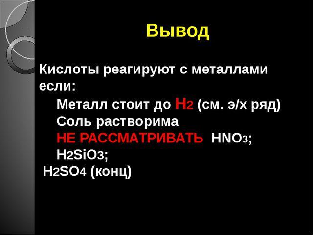 Вывод Кислоты реагируют с металлами если: Металл стоит до Н2 (см. э/х ряд) Со...