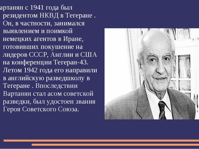 Вартанян с 1941 года был резидентом НКВД в Тегеране . Он, в частности, занима...