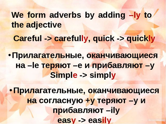We form adverbs by adding –ly to the adjective Careful -> carefully, quick ->...