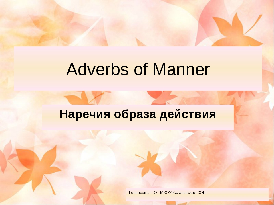 Adverbs of Manner Наречия образа действия Гончарова Т. О., МКОУ Казановская СОШ