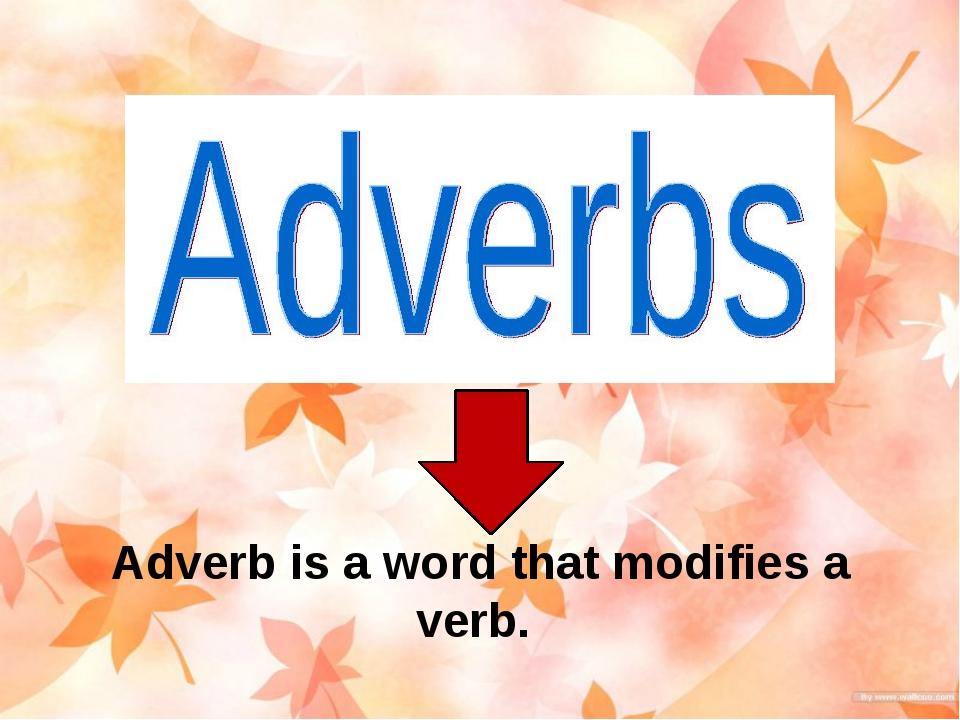 Adverb is a word that modifies a verb. Как в русском, так и в английском язык...