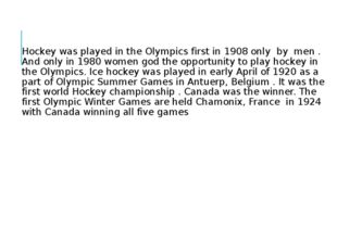 Hockey was played in the Olympics first in 1908 only by men . And only in 198