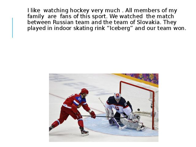 I like watching hockey very much . All members of my family are fans of this...