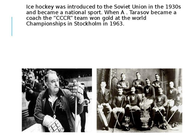 Ice hockey was introduced to the Soviet Union in the 1930s and became a nati...