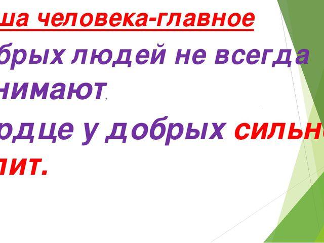 Душа человека-главное Добрых людей не всегда понимают, Сердце у добрых сильн...