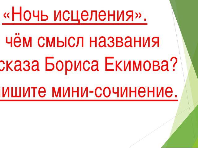 «Ночь исцеления». В чём смысл названия рассказа Бориса Екимова? Напишите мин...