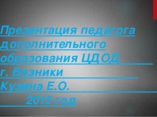 Презентация педагога дополнительного образования ЦДОД г. Вязники Кузина Е.О.