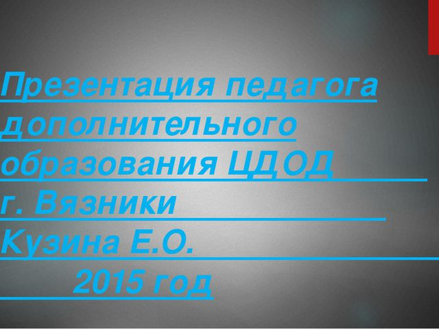Презентация педагога дополнительного образования ЦДОД г. Вязники Кузина Е.О....