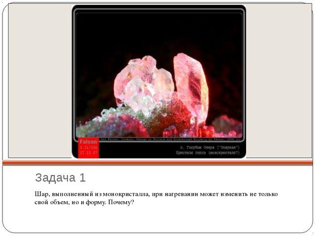 Задача 1 Шар, выполненный из монокристалла, при нагревании может изменить не...