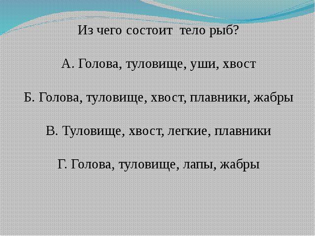 Из чего состоит тело рыб? А. Голова, туловище, уши, хвост Б. Голова, туловище...