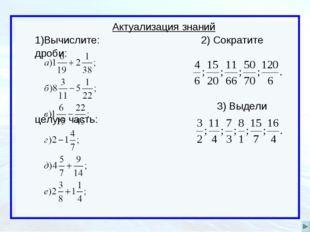 Актуализация знаний Вычислите: 2) Сократите дроби: 3) Выдели целую часть: