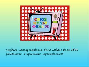 Студией союзмультфильм было создано более 1500 рисованных и кукольных мультф