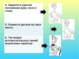 4. Закрепи в нужном положении руки, ноги и глаза. 5. Размести детали на свои