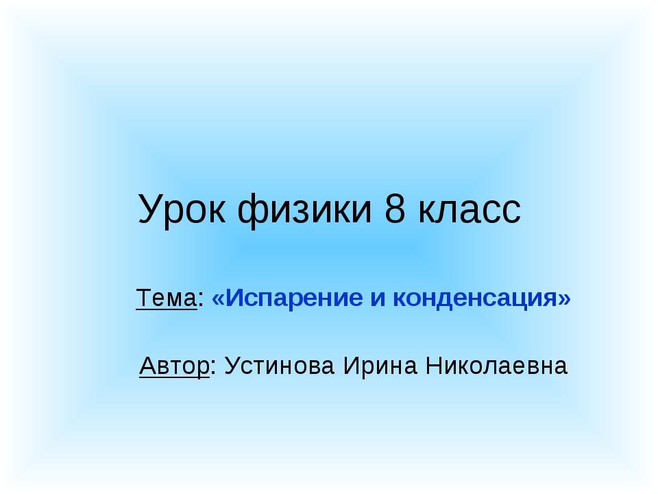 Урок физики 8 класс Тема: «Испарение и конденсация» Автор: Устинова Ирина Ник...