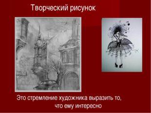 Творческий рисунок Это стремление художника выразить то, что ему интересно