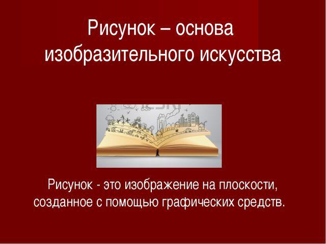 Рисунок – основа изобразительного искусства Рисунок - это изображение на плос...