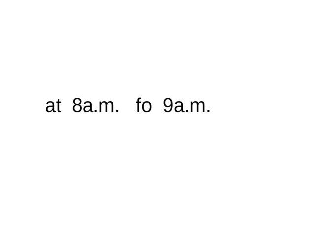 at 8a.m. fo 9a.m.