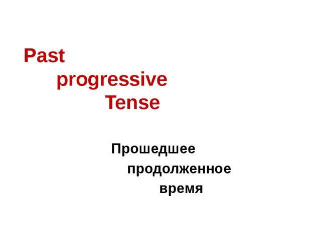 Past  progressive  Tense Прошедшее продолженное время