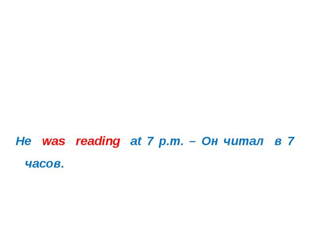He was reading at 7 p.m. – Он читал в 7 часов.