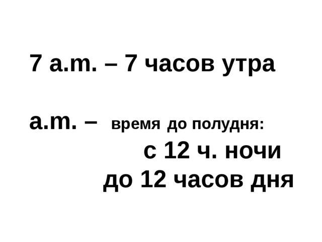 7 a.m. – 7 часов утра a.m. – время до полудня: с 12 ч. ночи до 12 часов дня