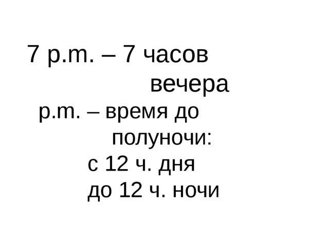 7 p.m. – 7 часов вечера p.m. – время до полуночи: с 12 ч. дня до 12 ч. ночи