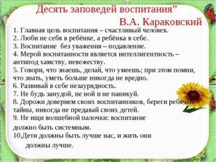 """Десять заповедей воспитания"""" В.А. Караковский * 1. Главная цель воспитания –"""