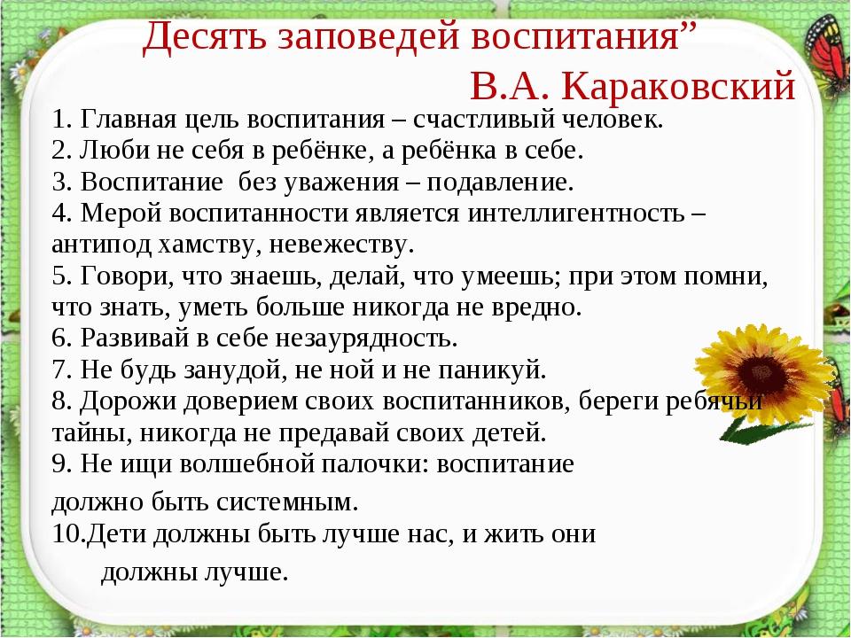 """Десять заповедей воспитания"""" В.А. Караковский * 1. Главная цель воспитания –..."""
