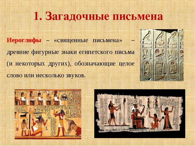 1. Загадочные письмена Иероглифы – «священные письмена» – древние фигурные зн...