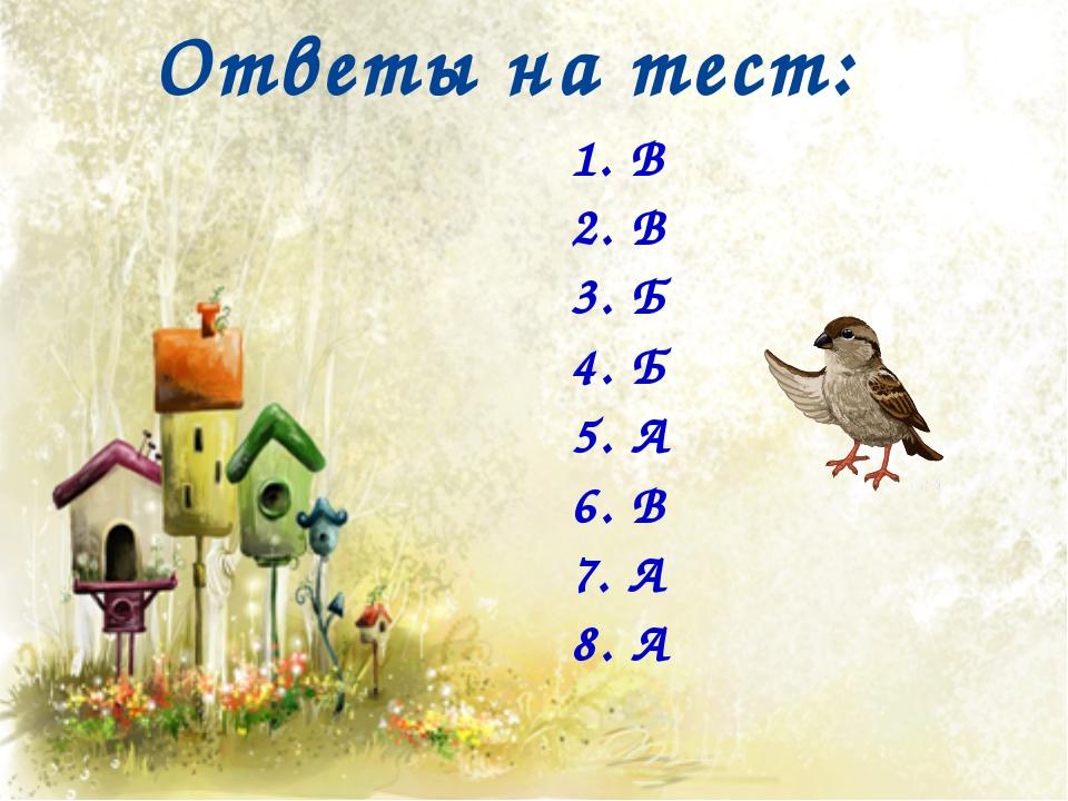 Ответы на тест: 1. В 2. В 3. Б 4. Б 5. А 6. В 7. А 8. А