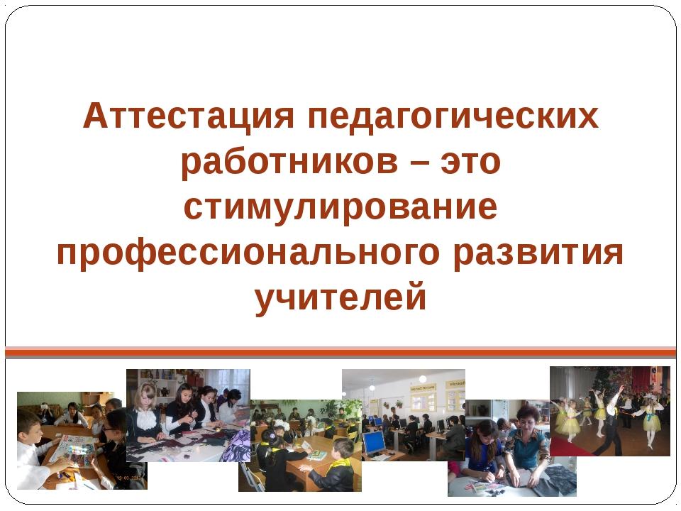 Аттестация педагогических работников – это стимулирование профессионального р...